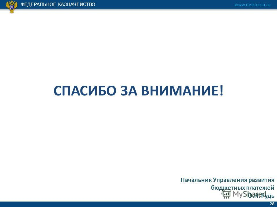 ФЕДЕРАЛЬНОЕ КАЗНАЧЕЙСТВО www.roskazna.ru 28 СПАСИБО ЗА ВНИМАНИЕ! Начальник Управления развития бюджетных платежей О.Н. Рудь