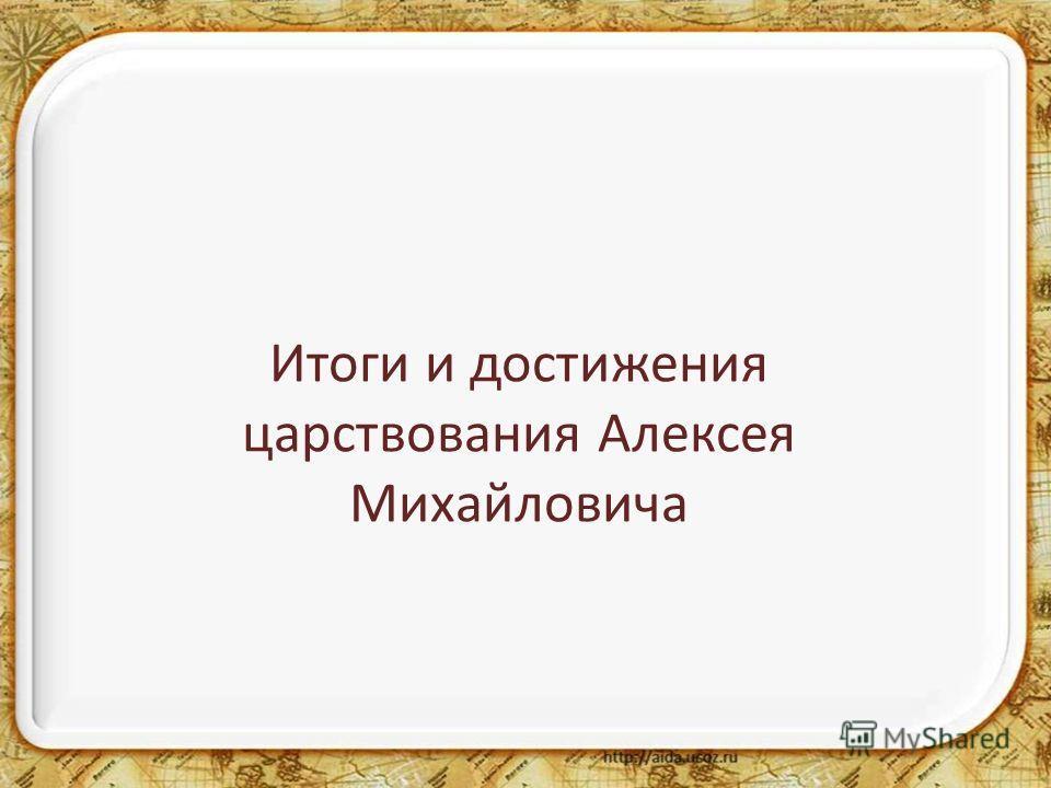 Итоги и достижения царствования Алексея Михайловича