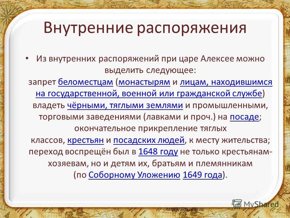 Внутренние распоряжения Из внутренних распоряжений при царе Алексее можно выделить следующее: запрет беломестцам (монастырям и лицам, находившимся на государственной, военной или гражданской службе) владеть чёрными, тяглыми землями и промышленными, т