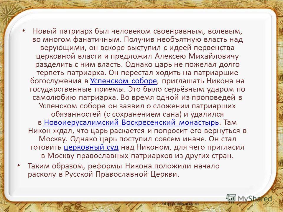 Новый патриарх был человеком своенравным, волевым, во многом фанатичным. Получив необъятную власть над верующими, он вскоре выступил с идеей первенства церковной власти и предложил Алексею Михайловичу разделить с ним власть. Однако царь не пожелал до