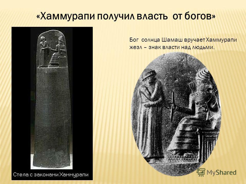 «Хаммурапи получил власть от богов» Бог солнца Шамаш вручает Хаммурапи жезл – знак власти над людьми.
