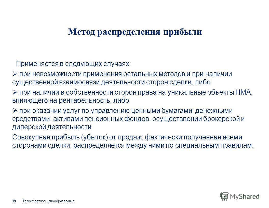Трансфертное ценообразование 39 Метод распределения прибыли Применяется в следующих случаях: при невозможности применения остальных методов и при наличии существенной взаимосвязи деятельности сторон сделки, либо при наличии в собственности сторон пра