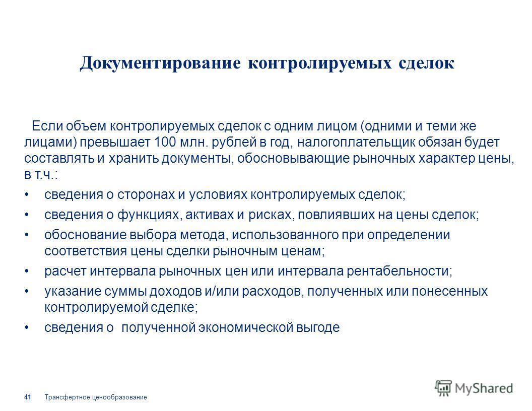 Трансфертное ценообразование 41 Документирование контролируемых сделок Если объем контролируемых сделок с одним лицом (одними и теми же лицами) превышает 100 млн. рублей в год, налогоплательщик обязан будет составлять и хранить документы, обосновываю