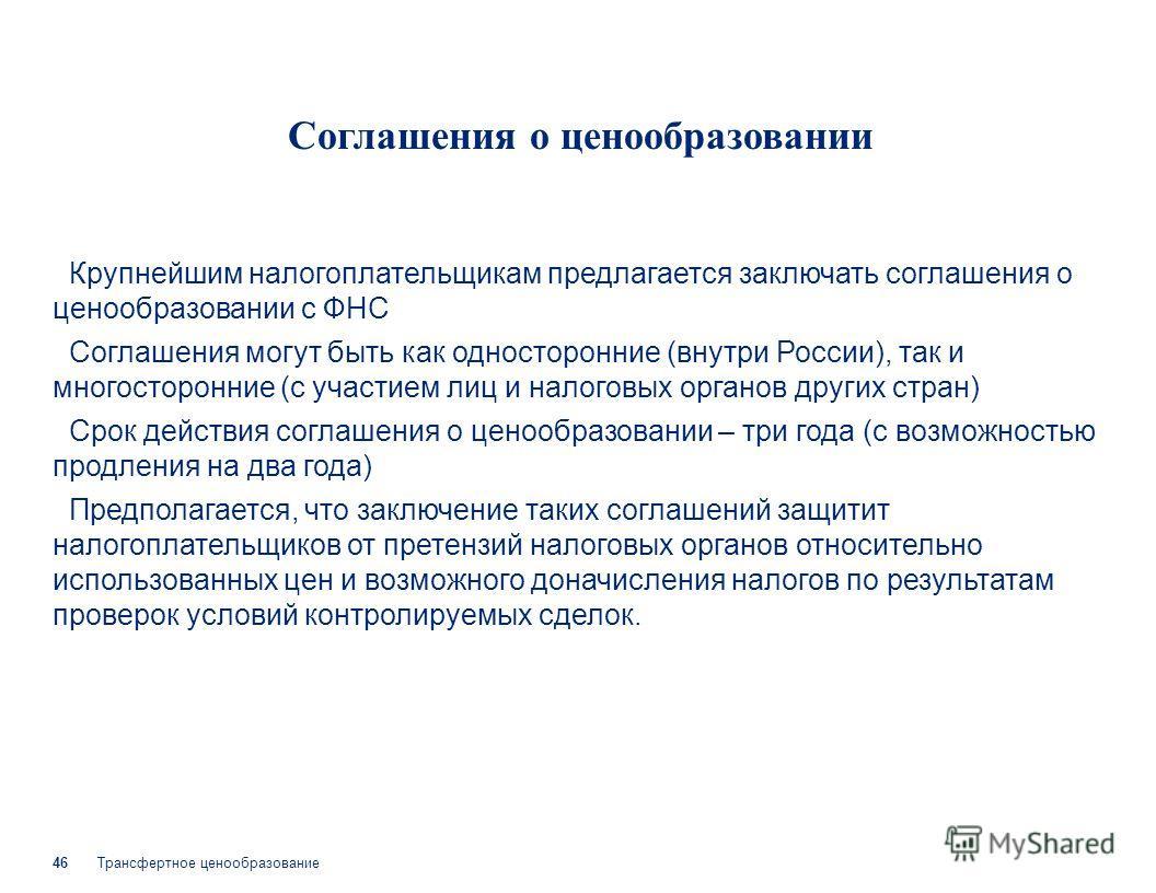 Трансфертное ценообразование 46 Соглашения о ценообразовании Крупнейшим налогоплательщикам предлагается заключать соглашения о ценообразовании с ФНС Соглашения могут быть как односторонние (внутри России), так и многосторонние (с участием лиц и налог