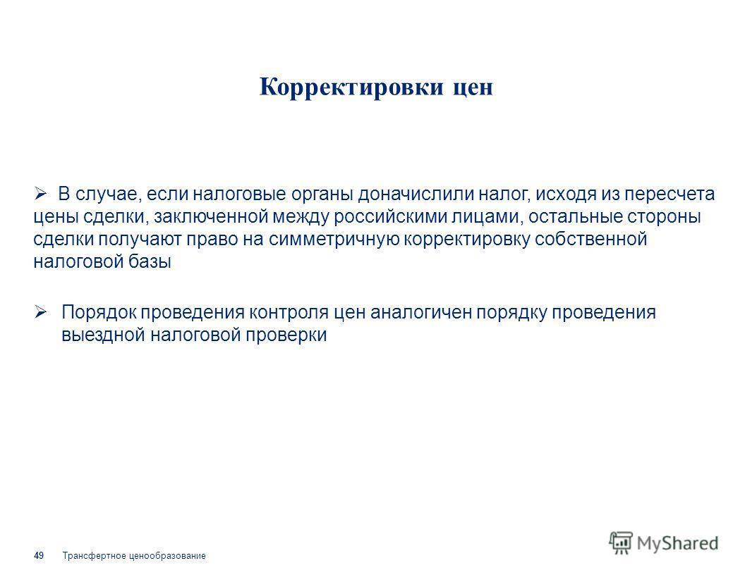 Трансфертное ценообразование 49 Корректировки цен В случае, если налоговые органы доначислили налог, исходя из пересчета цены сделки, заключенной между российскими лицами, остальные стороны сделки получают право на симметричную корректировку собствен