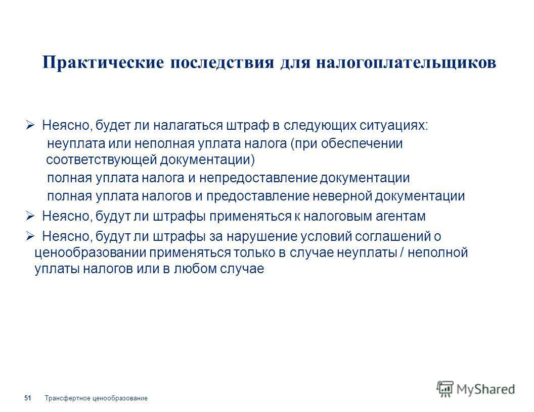 Трансфертное ценообразование 51 Практические последствия для налогоплательщиков Неясно, будет ли налагаться штраф в следующих ситуациях: неуплата или неполная уплата налога (при обеспечении соответствующей документации) полная уплата налога и непредо