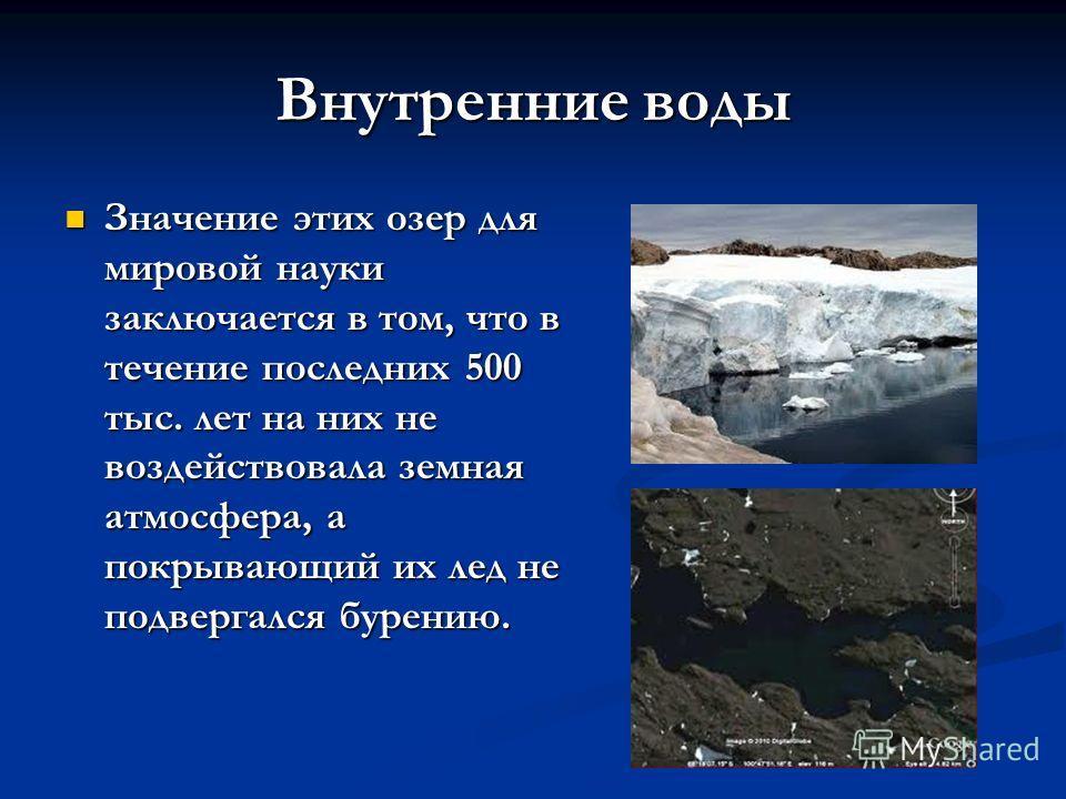 Внутренние воды Значение этих озер для мировой науки заключается в том, что в течение последних 500 тыс. лет на них не воздействовала земная атмосфера, а покрывающий их лед не подвергался бурению. Значение этих озер для мировой науки заключается в то