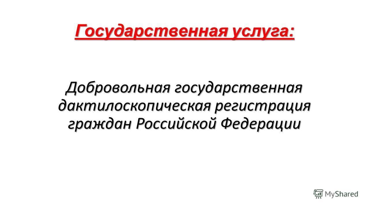 Государственная услуга: Добровольная государственная дактилоскопическая регистрация граждан Российской Федерации