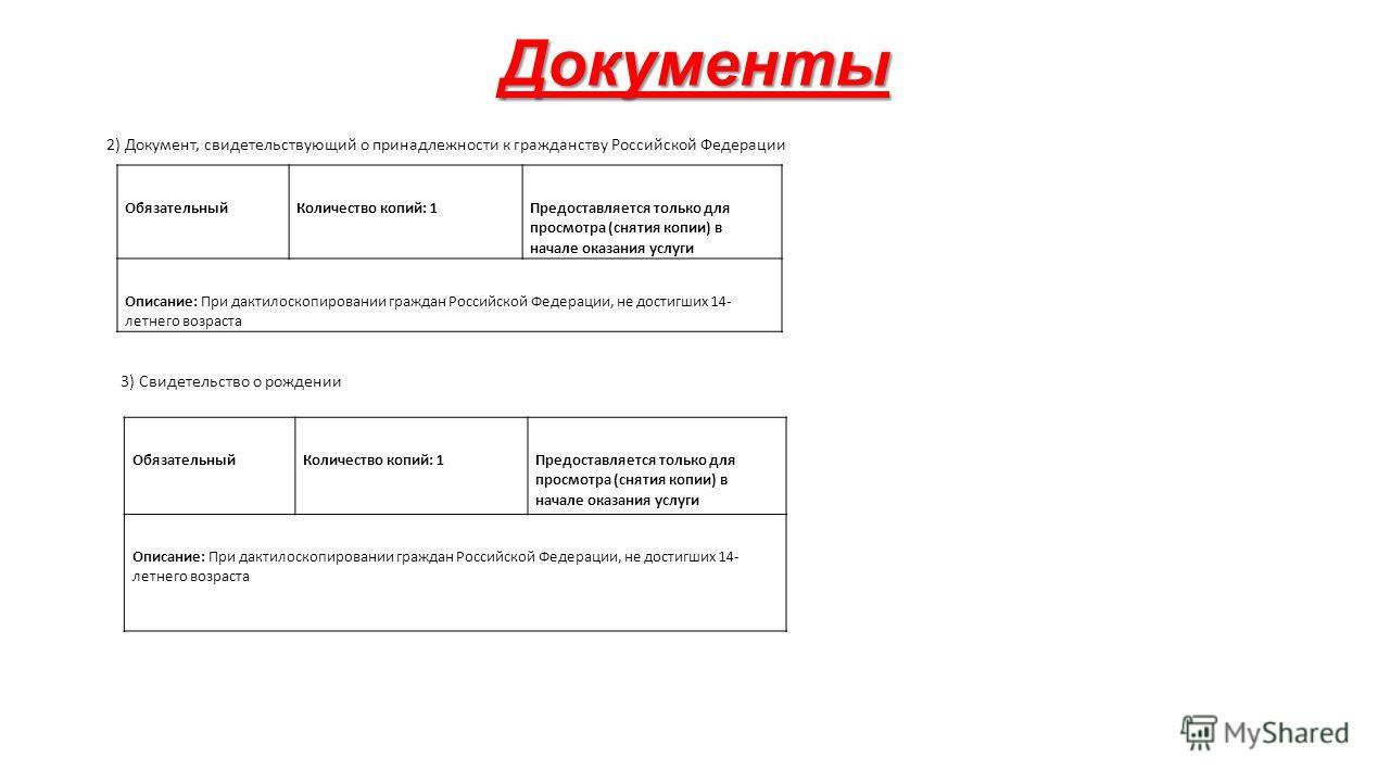 Документы 2) Документ, свидетельствующий о принадлежности к гражданству Российской Федерации Обязательный Количество копий: 1 Предоставляется только для просмотра (снятия копии) в начале оказания услуги Описание: При дактилоскопировании граждан Росси