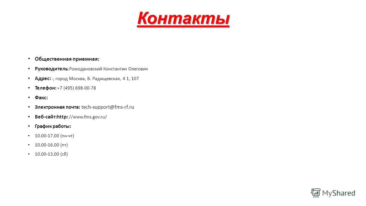 Контакты Общественная приемная: Руководитель :Ромодановский Константин Олегович Адрес: -, город Москва, В. Радищевская, 4 1, 107 Телефон: +7 (495) 698-00-78 Факс: Электронная почта: tech-support@fms-rf.ru Веб-сайт:http: //www.fms.gov.ru/ График работ