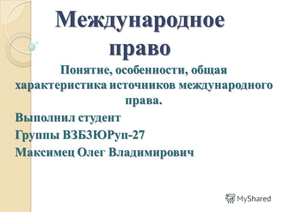 Международное право Понятие, особенности, общая характеристика источников международного права. Выполнил студент Группы ВЗБ3ЮРуп-27 Максимец Олег Владимирович