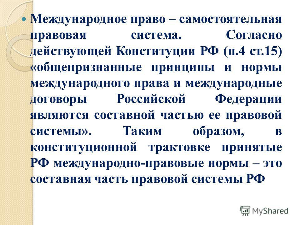 Международное право – самостоятельная правовая система. Согласно действующей Конституции РФ (п.4 ст.15) «общепризнанные принципы и нормы международного права и международные договоры Российской Федерации являются составной частью ее правовой системы»