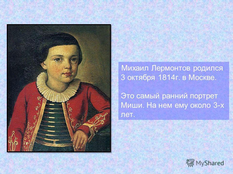 Михаил Лермонтов родился 3 октября 1814 г. в Москве. Это самый ранний портрет Миши. На нем ему около 3-х лет.