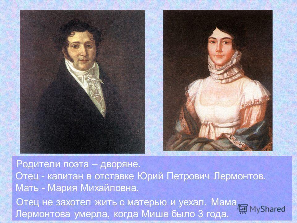 Родители поэта – дворяне. Отец - капитан в отставке Юрий Петрович Лермонтов. Мать - Мария Михайловна. Отец не захотел жить с матерью и уехал. Мама Лермонтова умерла, когда Мише было 3 года.