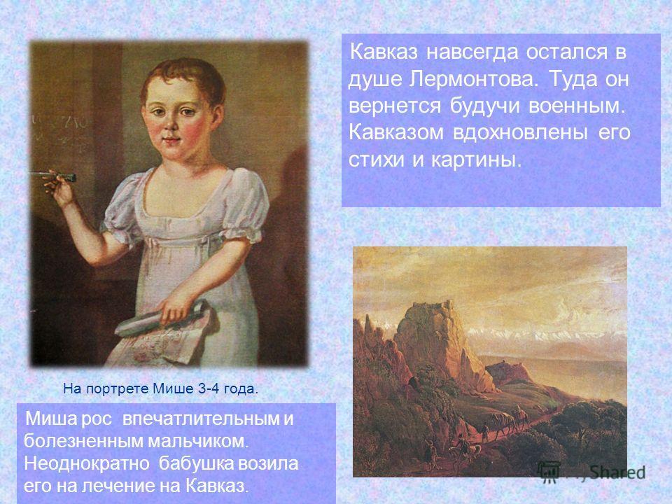 Кавказ навсегда остался в душе Лермонтова. Туда он вернется будучи военным. Кавказом вдохновлены его стихи и картины. На портрете Мише 3-4 года. Миша рос впечатлительным и болезненным мальчиком. Неоднократно бабушка возила его на лечение на Кавказ.