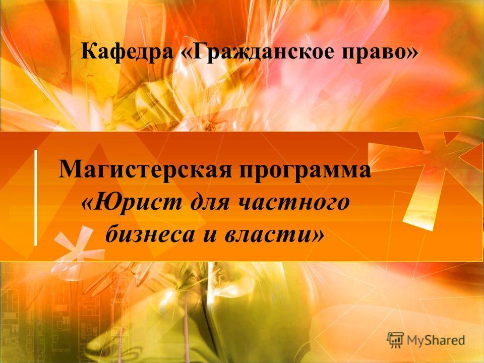 Магистерская программа «Юрист для частного бизнеса и власти» Кафедра «Гражданское право»
