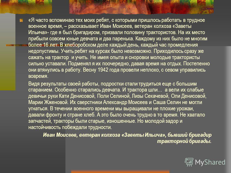 «Я часто вспоминаю тех моих ребят, с которыми пришлось работать в трудное военное время, – рассказывает Иван Моисеев, ветеран колхоза «Заветы Ильича»- где я был бригадиром, призвали половину трактористов. На их место прибыли совсем юные девчата и два