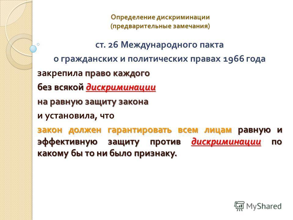 Определение дискриминации ( предварительные замечания ) ст. 26 Международного пакта о гражданских и политических правах 1966 года право каждого закрепила право каждого без всякой дискриминации на равную защиту закона и установила, что закон должен га