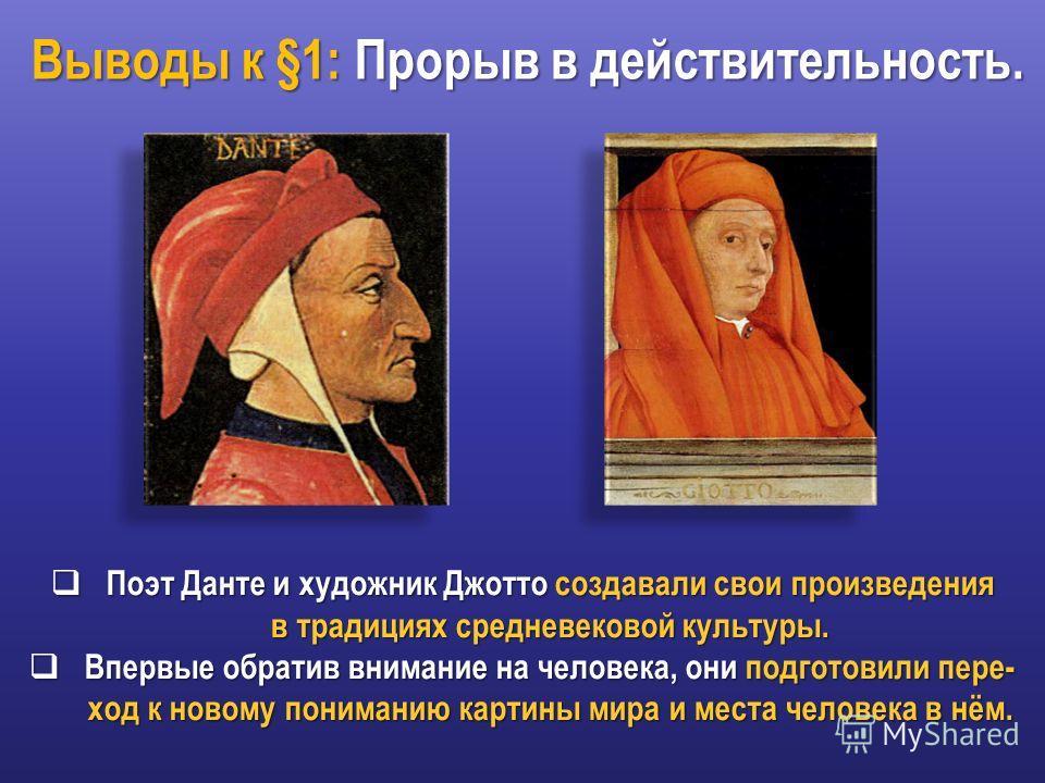 Выводы к §1: Прорыв в действительность. Поэт Данте и художник Джотто создавали свои произведения Поэт Данте и художник Джотто создавали свои произведения в традициях средневековой культуры. в традициях средневековой культуры. Впервые обратив внимание