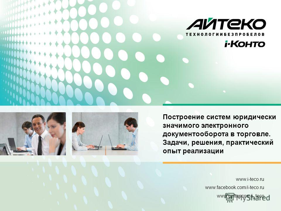 www.i-teco.ru www.facebook.com/i-teco.ru www.twitter.com/i_teco Построение систем юридически значимого электронного документооборота в торговле. Задачи, решения, практический опыт реализации