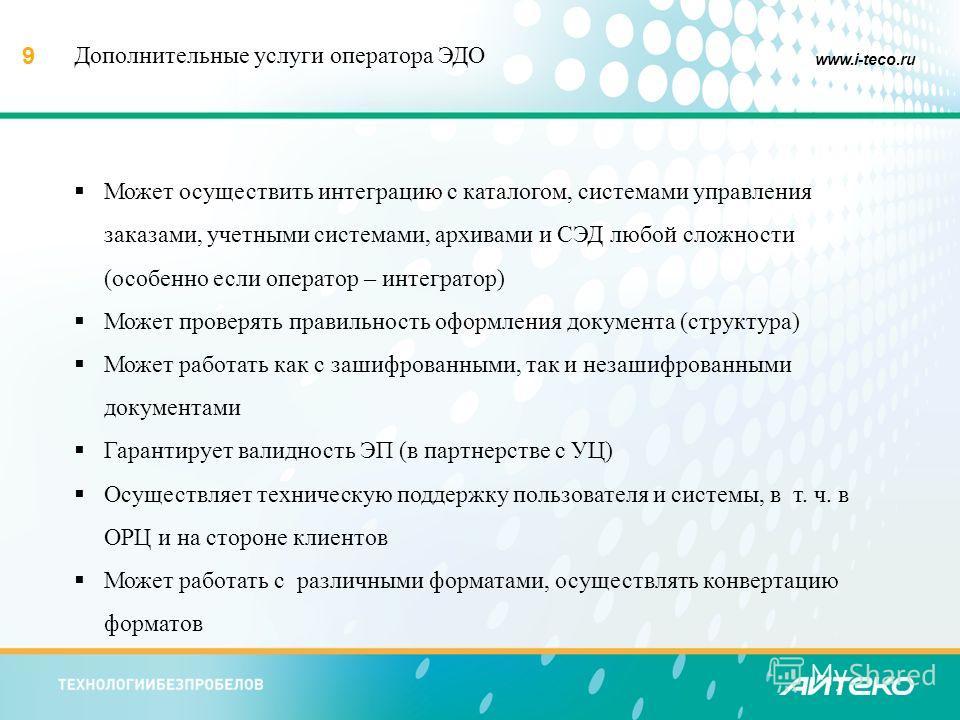 9 www.i-teco.ru Может осуществить интеграцию с каталогом, системами управления заказами, учетными системами, архивами и СЭД любой сложности (особенно если оператор – интегратор) Может проверять правильность оформления документа (структура) Может рабо