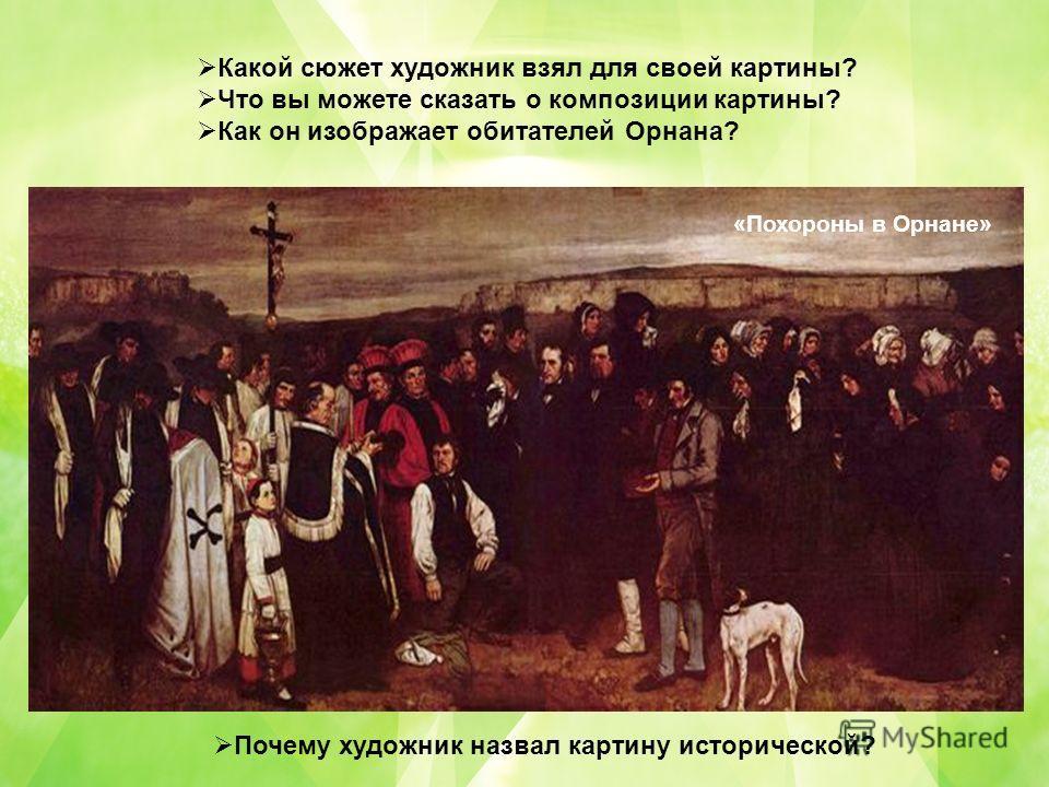 Какой сюжет художник взял для своей картины? Что вы можете сказать о композиции картины? Как он изображает обитателей Орнана? Почему художник назвал картину исторической? «Похороны в Орнане»