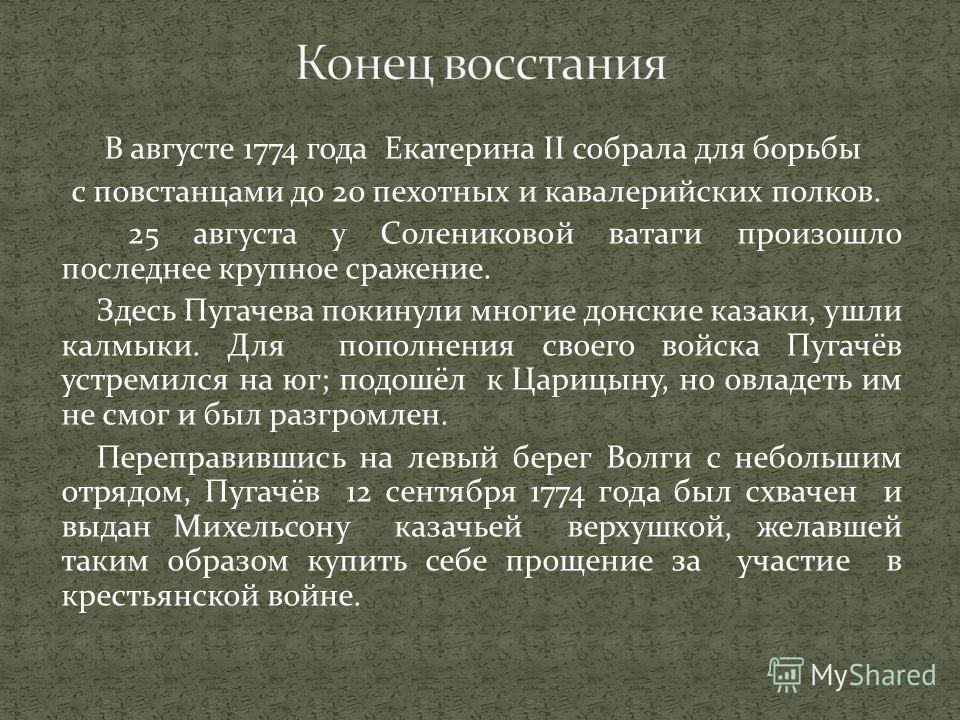 В августе 1774 года Екатерина II собрала для борьбы с повстанцами до 20 пехотных и кавалерийских полков. 25 августа у Солениковой ватаги произошло последнее крупное сражение. Здесь Пугачева покинули многие донские казаки, ушли калмыки. Для пополнения