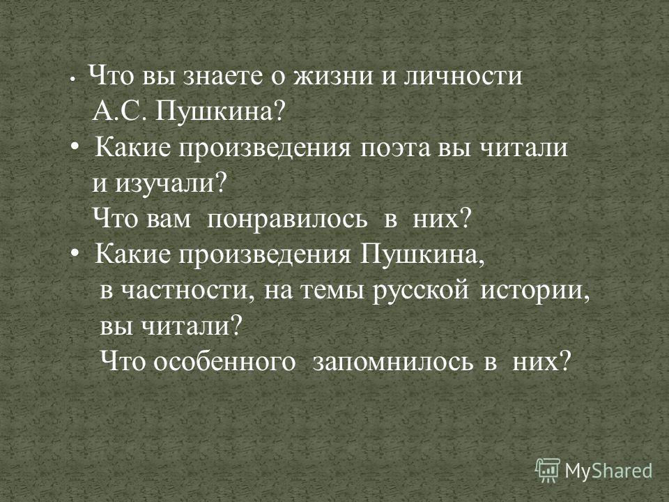 Что вы знаете о жизни и личности А.С. Пушкина? Какие произведения поэта вы читали и изучали? Что вам понравилось в них? Какие произведения Пушкина, в частности, на темы русской истории, вы читали? Что особенного запомнилось в них?