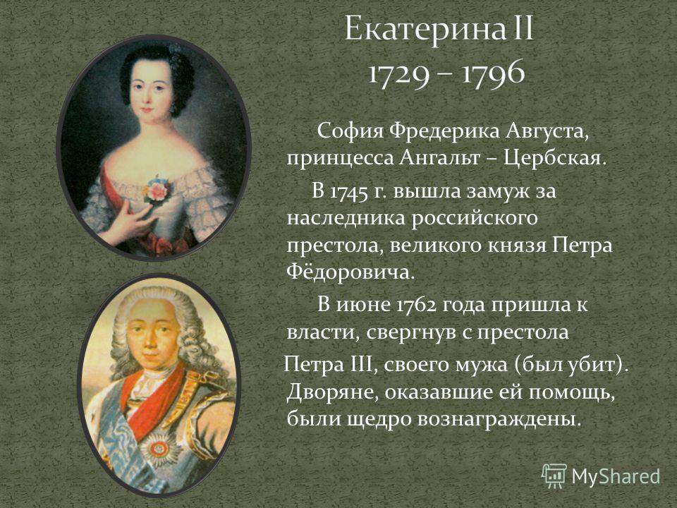 София Фредерика Августа, принцесса Ангальт – Цербская. В 1745 г. вышла замуж за наследника российского престола, великого князя Петра Фёдоровича. В июне 1762 года пришла к власти, свергнув с престола Петра III, своего мужа (был убит). Дворяне, оказав