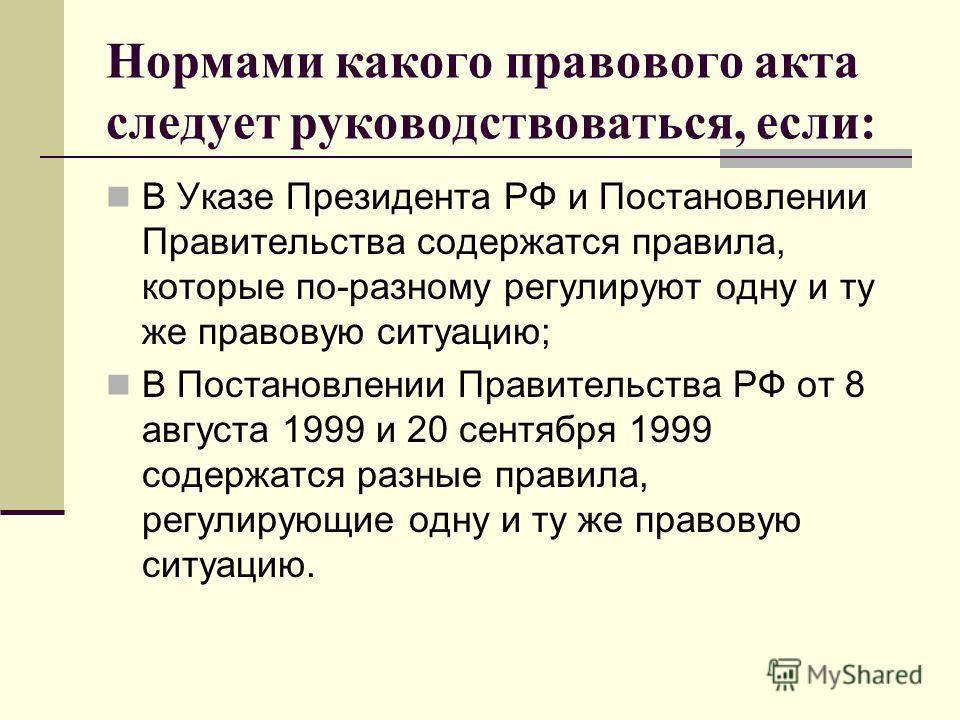 Нормами какого правового акта следует руководствоваться, если: В Указе Президента РФ и Постановлении Правительства содержатся правила, которые по-разному регулируют одну и ту же правовую ситуацию; В Постановлении Правительства РФ от 8 августа 1999 и