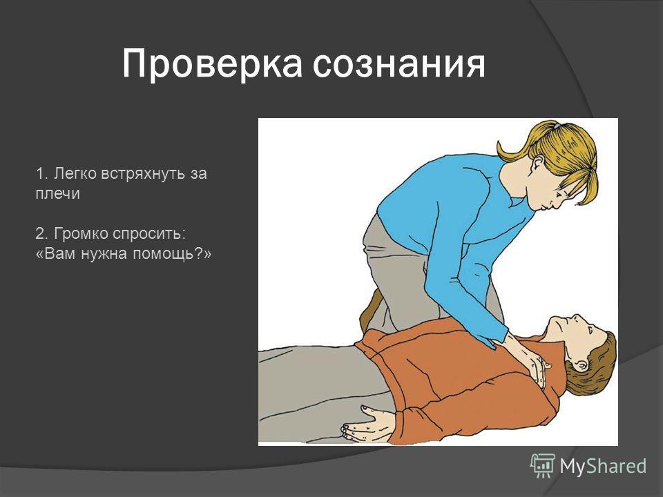 Проверка сознания 1. Легко встряхнуть за плечи 2. Громко спросить: «Вам нужна помощь?»