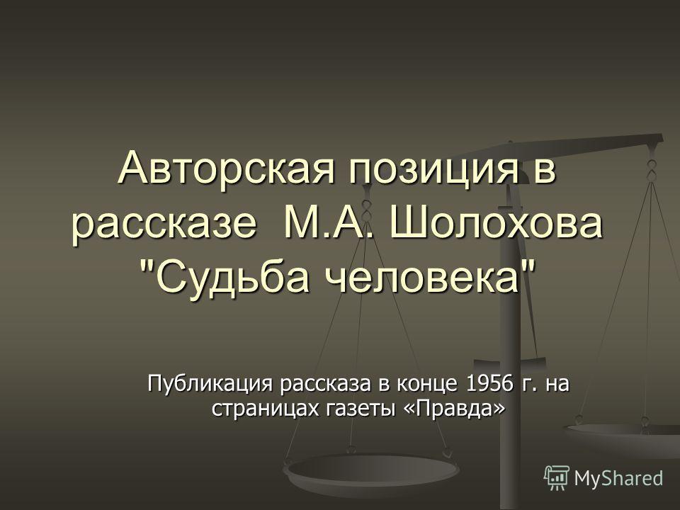 Авторская позиция в рассказе М.А. Шолохова Судьба человека Публикация рассказа в конце 1956 г. на страницах газеты «Правда»