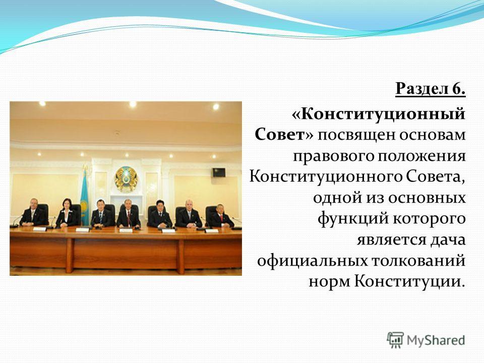 Раздел 6. «К онституционный Совет» посвящен основам правового положения Конституционного Совета, одной из основных функций которого является дача официальных толкований норм Конституции.