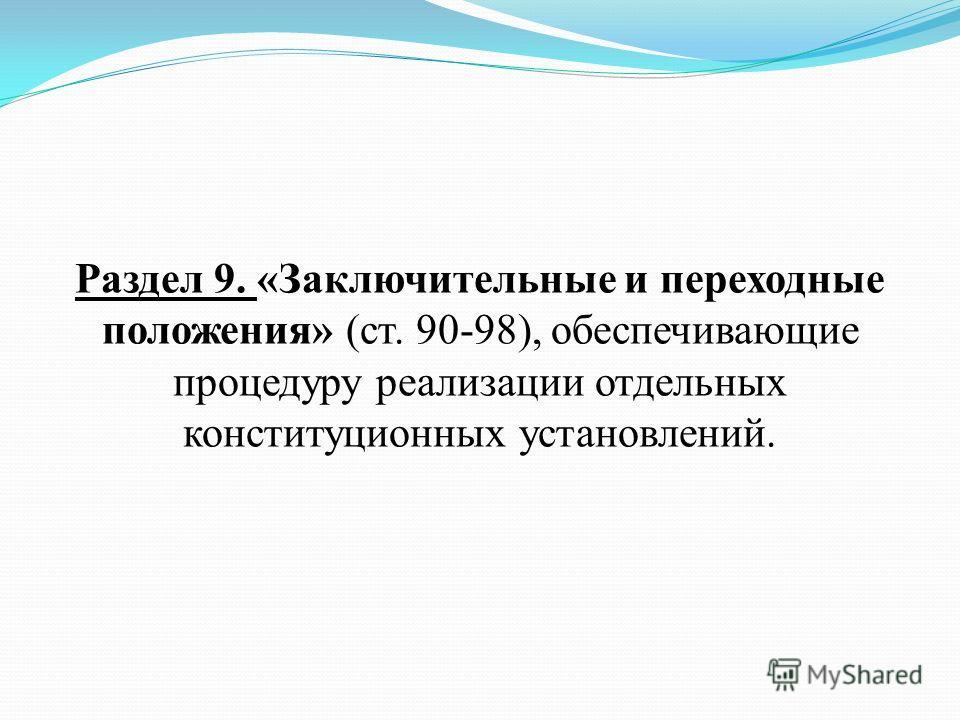 Раздел 9. «Заключительные и переходные положения» (ст. 90-98), обеспечивающие процедуру реализации отдельных конституционных установлений.