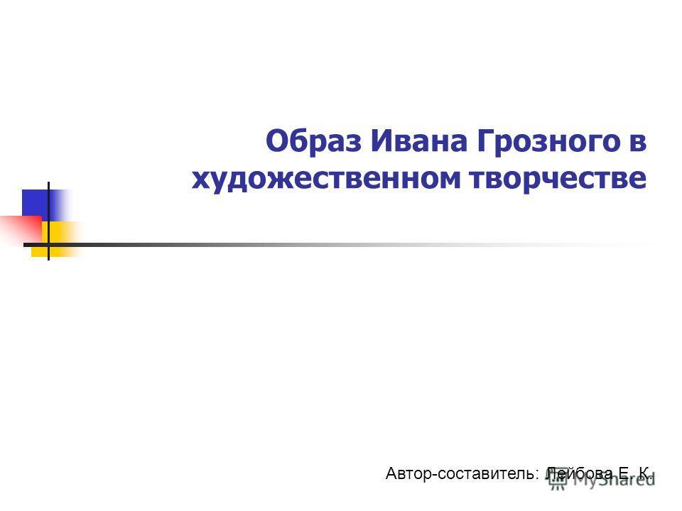 Образ Ивана Грозного в художественном творчестве Автор-составитель: Лейбова Е. К.