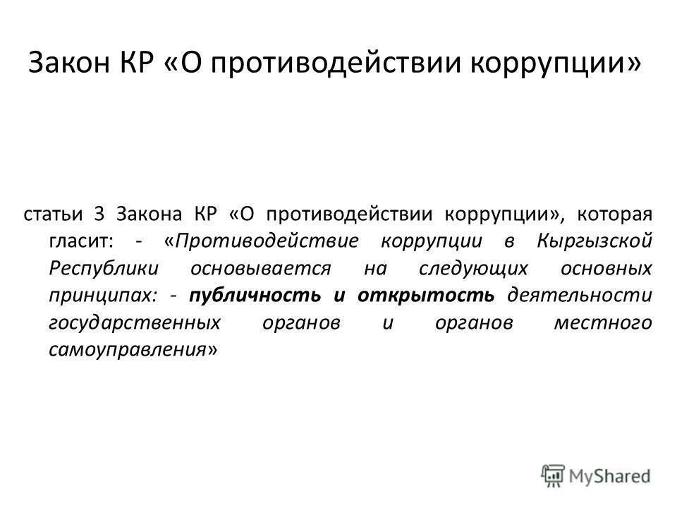 Закон КР «О противодействии коррупции» статьи 3 Закона КР «О противодействии коррупции», которая гласит: - «Противодействие коррупции в Кыргызской Республики основывается на следующих основных принципах: - публичность и открытость деятельности госуда
