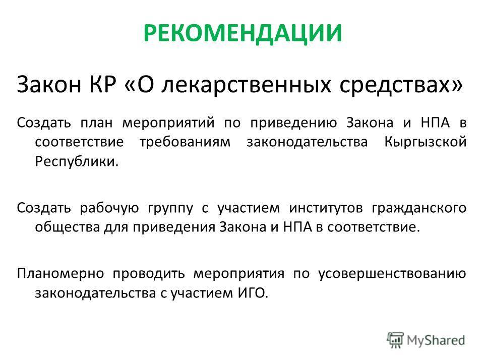 Закон КР «О лекарственных средствах» Создать план мероприятий по приведению Закона и НПА в соответствие требованиям законодательства Кыргызской Республики. Создать рабочую группу с участием институтов гражданского общества для приведения Закона и НПА
