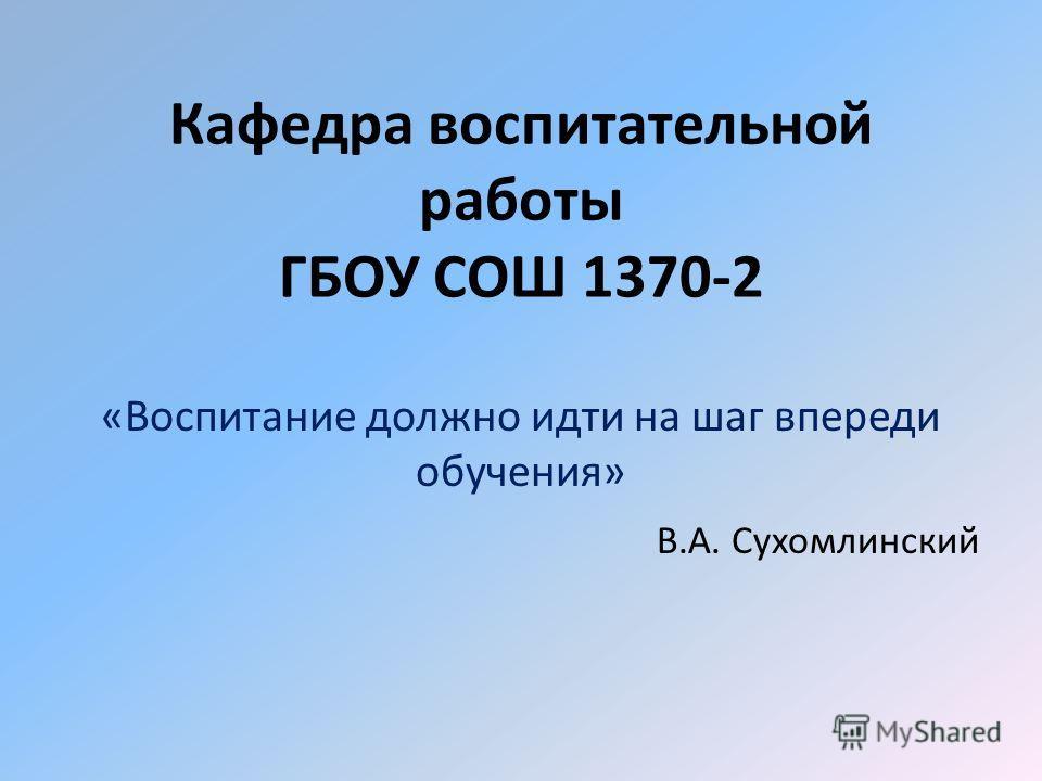Кафедра воспитательной работы ГБОУ СОШ 1370-2 «Воспитание должно идти на шаг впереди обучения» В.А. Сухомлинский