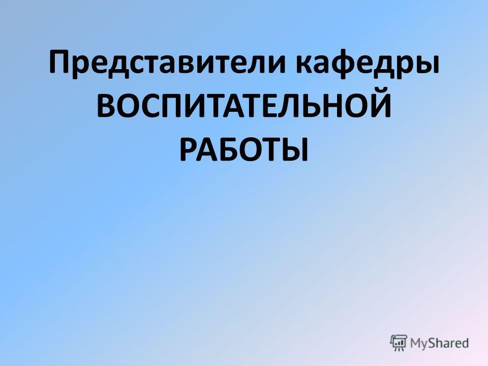 Представители кафедры ВОСПИТАТЕЛЬНОЙ РАБОТЫ