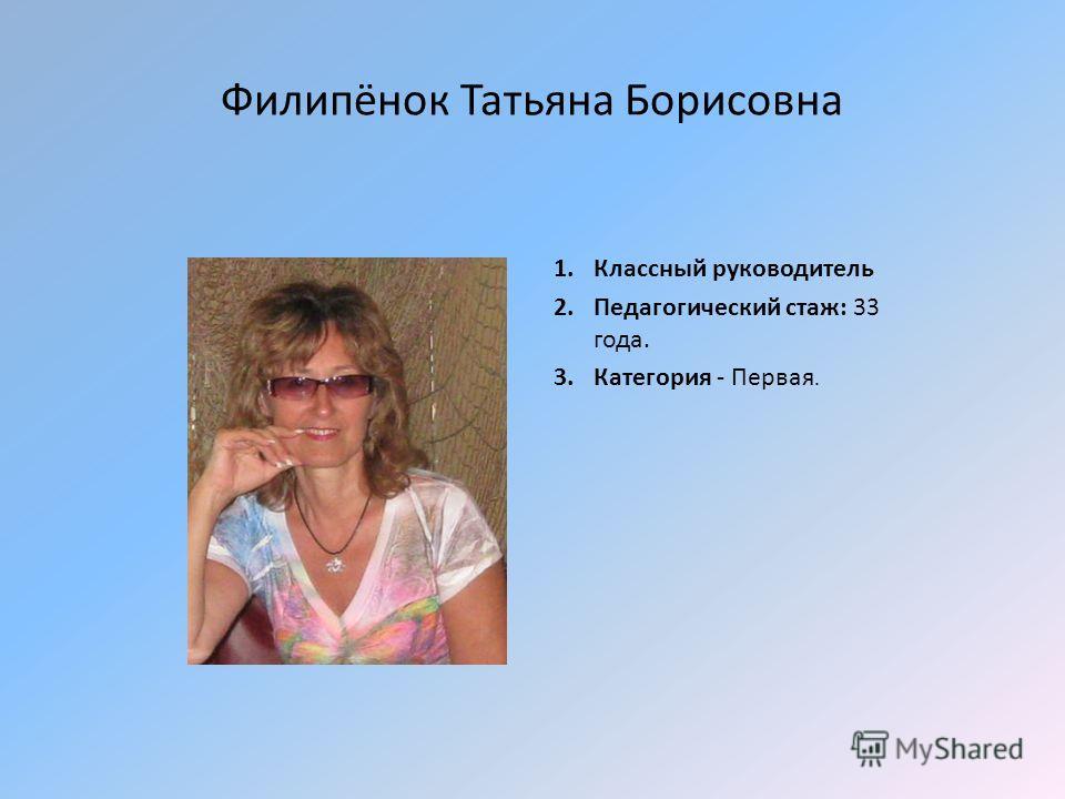 Филипёнок Татьяна Борисовна 1. Классный руководитель 2. Педагогический стаж: 33 года. 3. Категория - Первая.