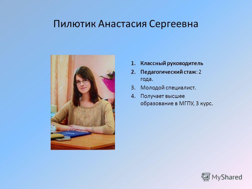Пилютик Анастасия Сергеевна 1. Классный руководитель 2. Педагогический стаж: 2 года. 3. Молодой специалист. 4. Получает высшее образование в МГПУ, 3 курс.