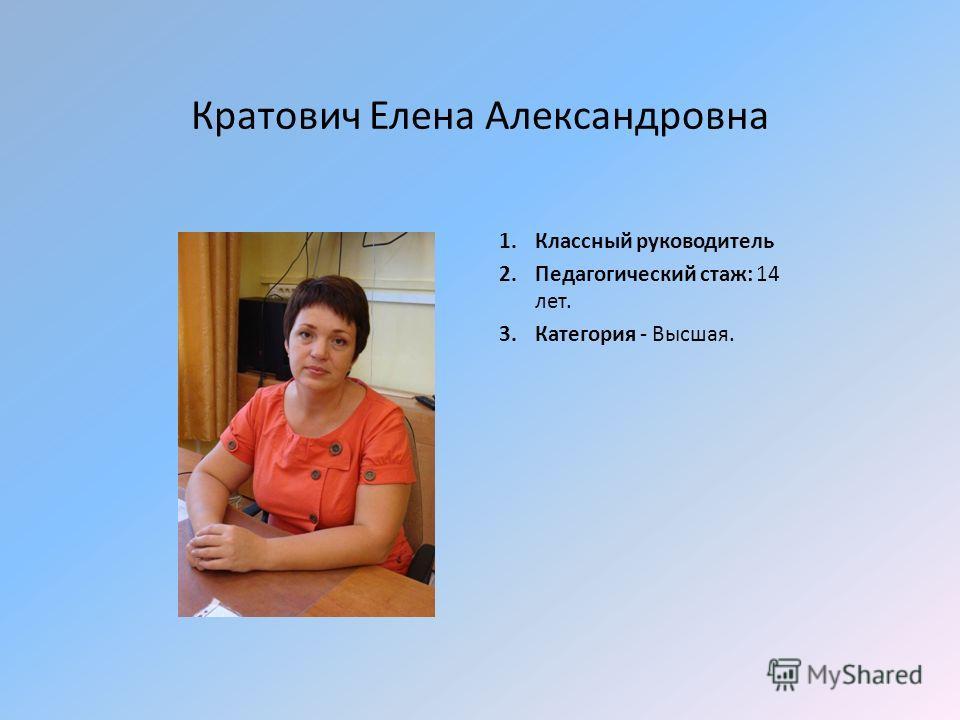 Кратович Елена Александровна 1. Классный руководитель 2. Педагогический стаж: 14 лет. 3. Категория - Высшая.