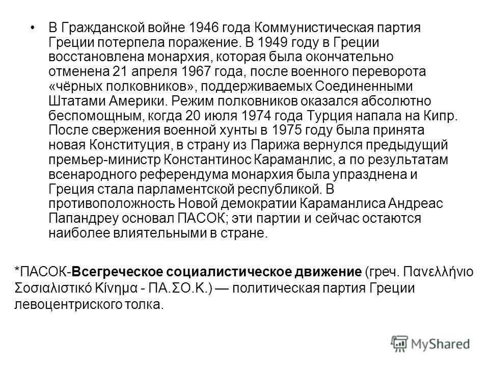 В Гражданской войне 1946 года Коммунистическая партия Греции потерпела поражение. В 1949 году в Греции восстановлена монархия, которая была окончательно отменена 21 апреля 1967 года, после военного переворота «чёрных полковников», поддерживаемых Соед