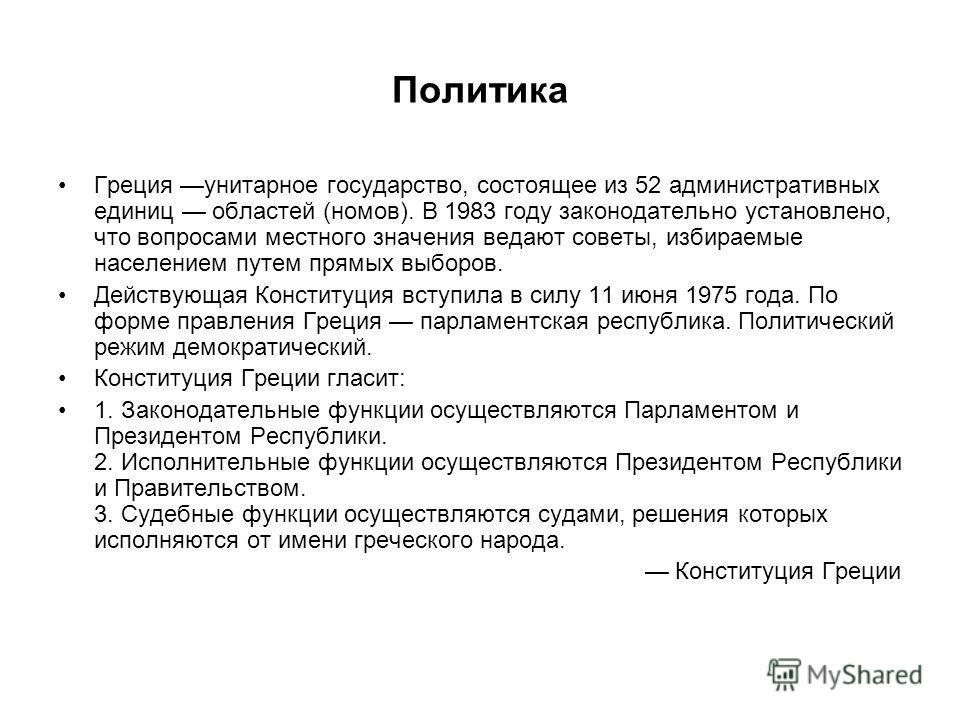 Политика Греция унитарное государство, состоящее из 52 административных единиц областей (номов). В 1983 году законодательно установлено, что вопросами местного значения ведают советы, избираемые населением путем прямых выборов. Действующая Конституци