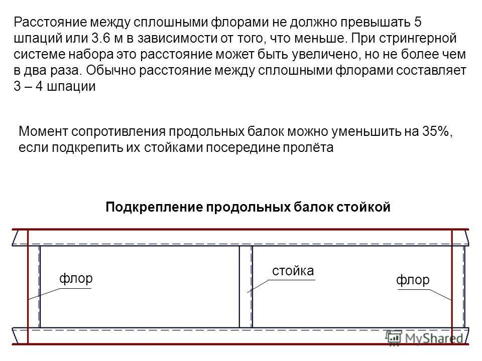 Подкрепление продольных балок стойкой стойка флор Расстояние между сплошными флорами не должно превышать 5 шпаций или 3.6 м в зависимости от того, что меньше. При стрингерной системе набора это расстояние может быть увеличено, но не более чем в два р