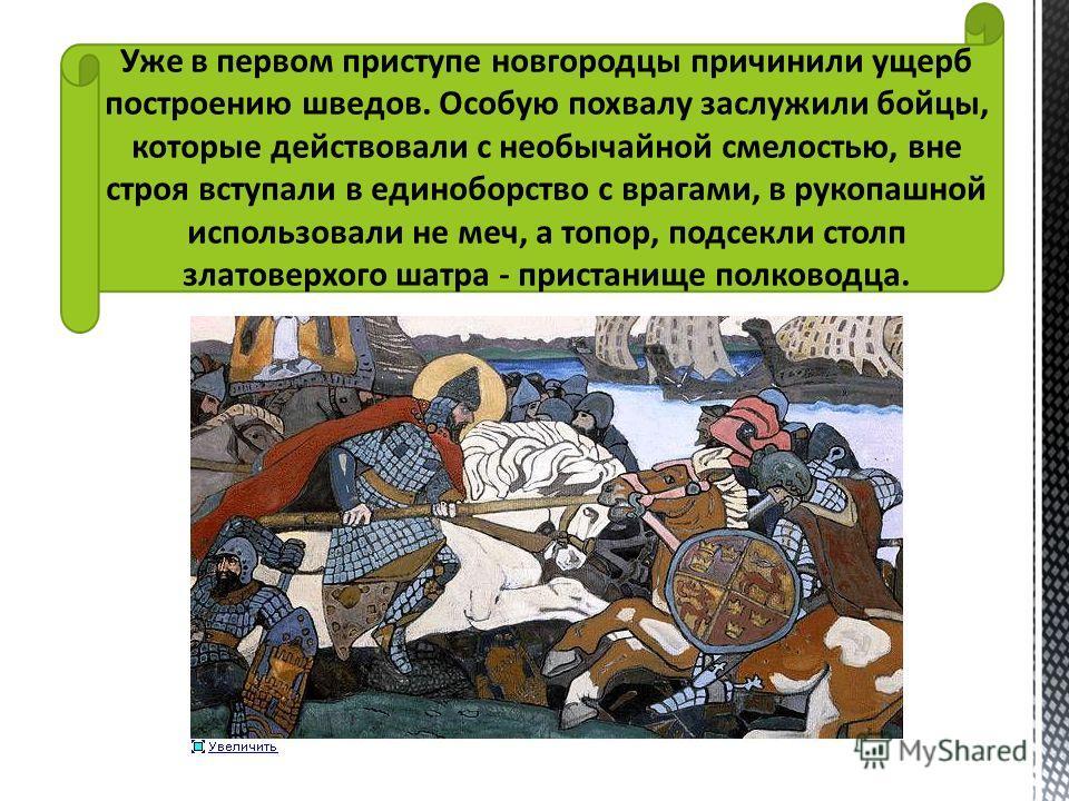 Уже в первом приступе новгородцы причинили ущерб построению шведов. Особую похвалу заслужили бойцы, которые действовали с необычайной смелостью, вне строя вступали в единоборство с врагами, в рукопашной использовали не меч, а топор, подсекли столп зл