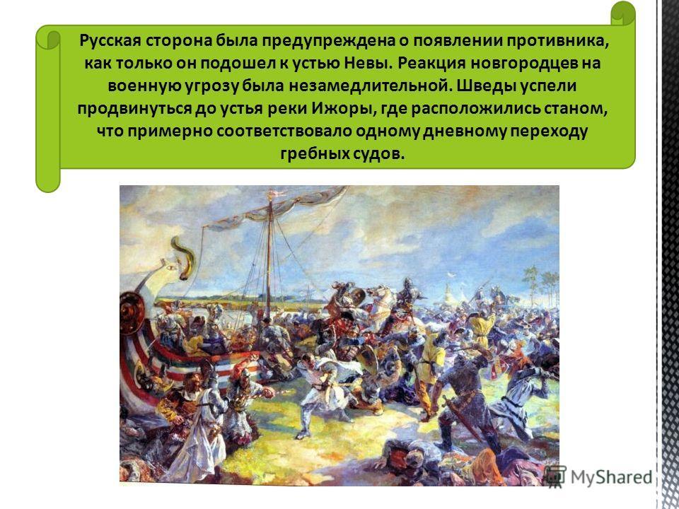Русская сторона была предупреждена о появлении противника, как только он подошел к устью Невы. Реакция новгородцев на военную угрозу была незамедлительной. Шведы успели продвинуться до устья реки Ижоры, где расположились станом, что примерно соответс