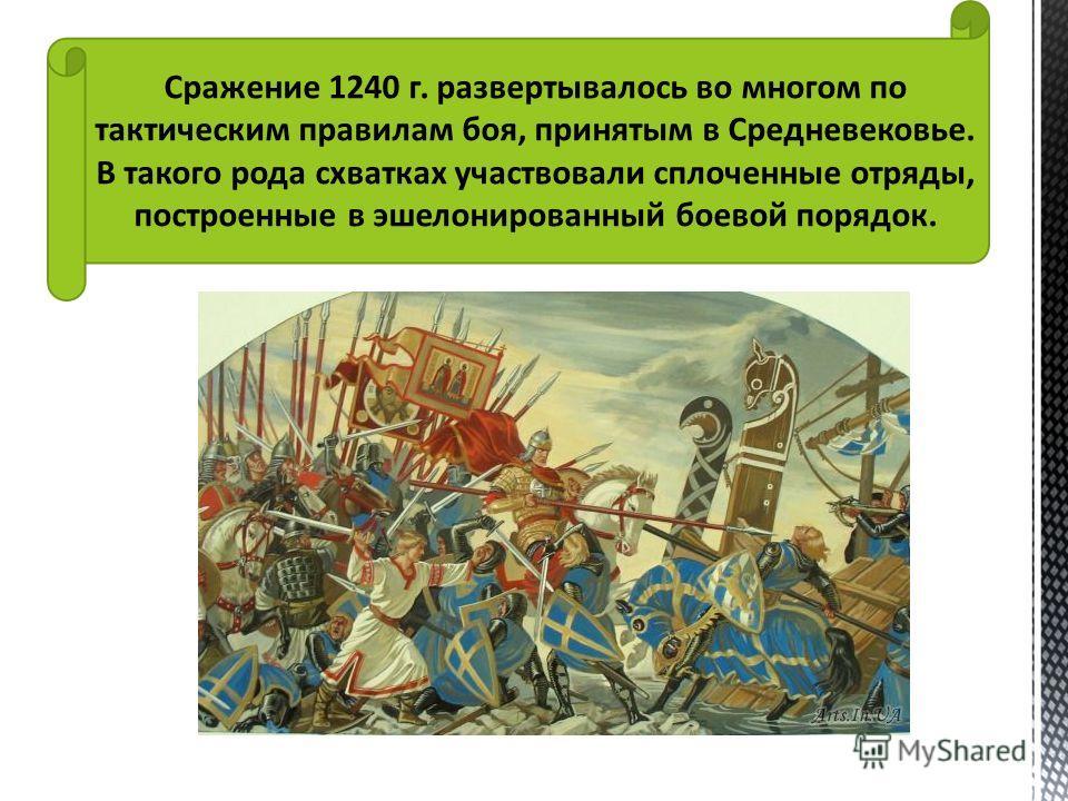 Сражение 1240 г. развертывалось во многом по тактическим правилам боя, принятым в Средневековье. В такого рода схватках участвовали сплоченные отряды, построенные в эшелонированный боевой порядок.