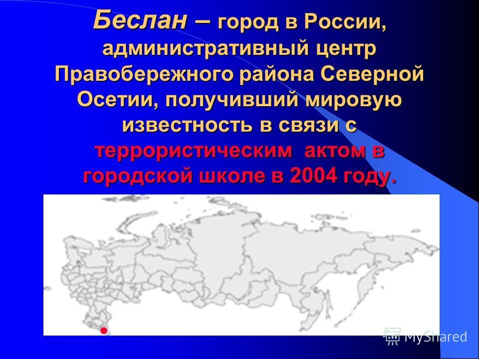 Беслан – город в России, административный центр Правобережного района Северной Осетии, получивший мировую известность в связи с террористическим актом в городской школе в 2004 году.