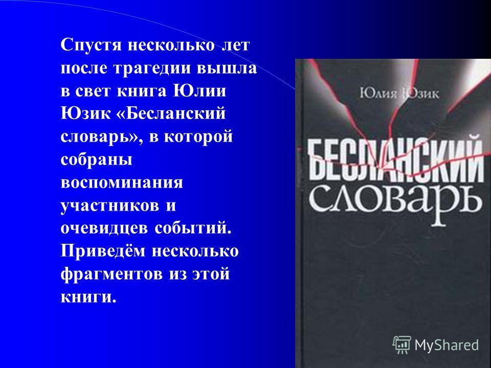 Спустя несколько лет после трагедии вышла в свет книга Юлии Юзик «Бесланский словарь», в которой собраны воспоминания участников и очевидцев событий. Приведём несколько фрагментов из этой книги.